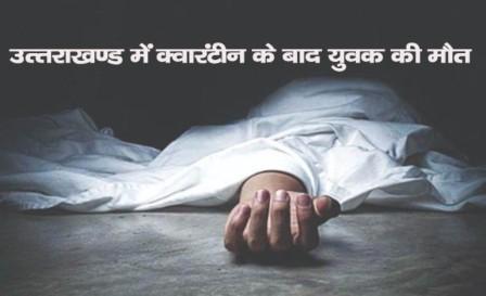 Uttarakhand corona: क्वारंटीन सेंटर से घर पहुंचे युवक की मौत
